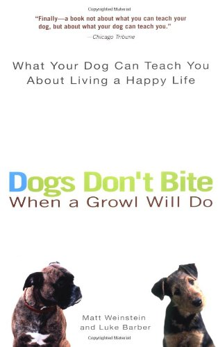 Dogs Don't Bite When a Growl Will Do: What Your Dog Can Teach You About Living a Happy (Dont Bite)