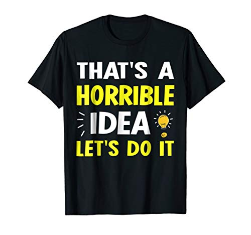 That's A Horrible Idea Let's Do It TShirt Humor Funny -
