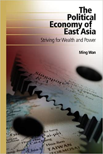 The Political Economy Of East Asia: Striving For Wealth And Power by Ming Wan