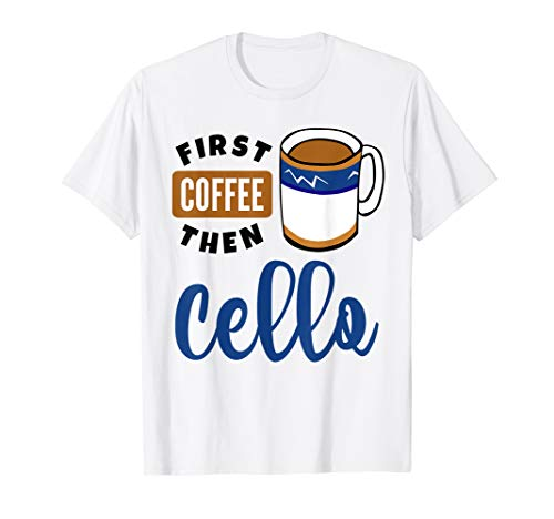 First Coffee Then Cello Classical Music Lover Cellist Fan T-Shirt