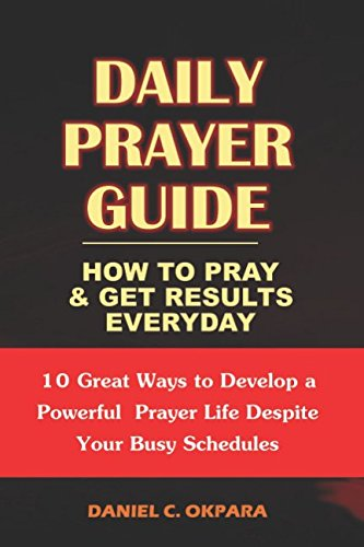 Daily Prayer Guide - A Practical Guide to Praying and Getting Results: 10 Great Ways to Develop a Powerful Personal Prayer Life Despite Your Busy Schedules (Personal Life Prayer)