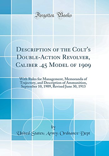 Description of the Colt's Double-Action Revolver, Caliber .45 Model of 1909: With Rules for Management, Memoranda of Trajectory, and Description of ... 1909, Revised June 30, 1913 (Classic Reprint)