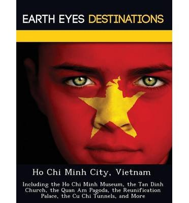 Ho Chi Minh City, Vietnam: Including the Ho Chi Minh Museum, the Tan Dinh Church, the Quan Am Pagoda, the Reunification Palace, the Cu Chi Tunnels, and More (Paperback) - Common