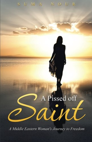 A Pissed off Saint: A Middle Eastern Woman's Journey to Freedom