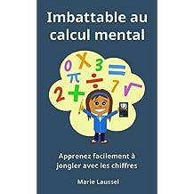 Imbattable au calcul mental : Apprenez facilement à jongler avec les chiffres (French Edition)