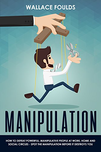 MANIPULATION: How to Defeat Powerful, Manipulative People at Work, Home, And In Social Circles - Spot the Manipulation Before It Destroys You