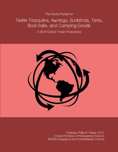 The World Market for Textile Tarpaulins, Awnings, Sunblinds, Tents, Boat Sails, and Camping Goods: A 2018 Global Trade (Camping World Awnings)