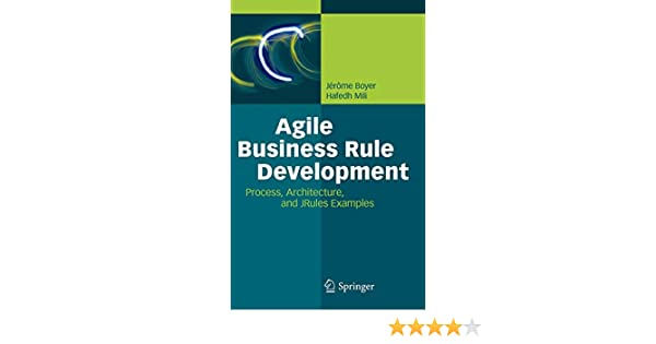 Agile Business Rule Development: Process, Architecture, and JRules