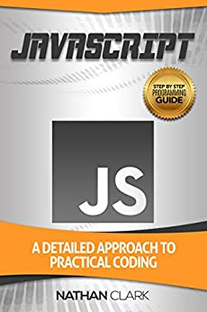 JavaScript: A Detailed Approach to Practical Coding (Step-By-Step JavaScript Book 2) by [Clark, Nathan]
