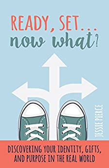 Ready, Set...Now What?: Discovering Your Identity, Gifts, and Purpose in the Real World by [Pierce, Jessie]