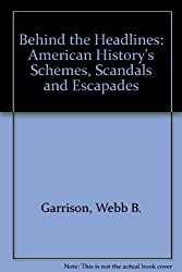 Behind the Headlines: American History's Schemes, Scandals and Escapades