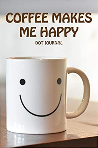 Coffee Makes Me Happy Dot Journal: Dotted Notebook for Adults. Fun ... #happyCoffee
