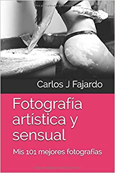 Fotografía artística y sensual: Mis 101 mejores fotografías (Fotografía de Carlos J. Fajardo)