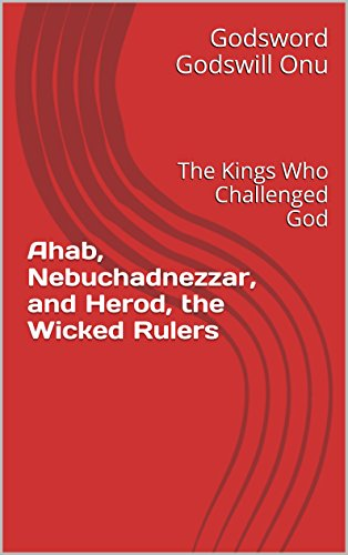 ahab nebuchadnezzar and herod the wicked rulers the kings who
