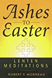 Ashes to Easter: Lenten Meditations