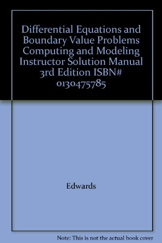 Differential Equations and Boundary Value Problems Computing and Modeling Instructor Solution Manual 3rd Edition ISBN# 0130475785