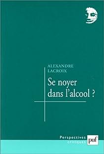 Se Noyer Dans L Alcool Alexandre Lacroix Babelio