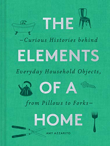 The Elements of a Home: Curious Histories behind Everyday Household Objects, from Pillows to Forks