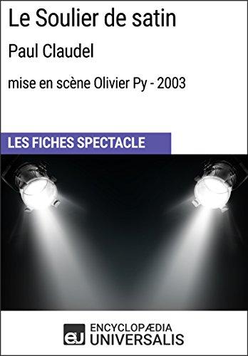 Le Soulier de satin (PaulClaudel - mise en scène Olivier Py - 2003): Les Fiches Spectacle d'Universalis (French Edition)