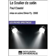 Le Soulier de satin (PaulClaudel-mise en scène Olivier Py-2003): Les Fiches Spectacle d'Universalis (French Edition)