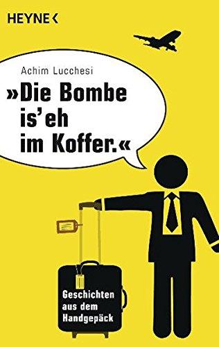 Die Bombe is\' eh im Koffer: Geschichten aus dem Handgepäck Taschenbuch – 11. Oktober 2011 Achim Lucchesi Heyne Verlag 3453602188 Anthologie