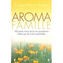 Aroma famille: 100 petits maux de la vie quotidienne traités par les huiles essentielles