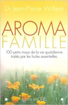 Aroma famille : 100 petits maux de la vie quotidienne traités par les huiles essentielles