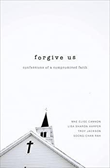 Forgive Us: Confessions of a Compromised Faith by [Cannon, Mae Elise, Harper, Lisa Sharon, Jackson, Troy, Rah, Soong-Chan]