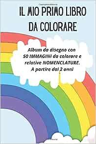 Il Mio Primo Libro Da Colorare Album Da Disegno Con 50 Immagini Da Colorare E Relative Nomenclature A Partire Dai 2 Anni Con Comodo Formato 15 24 X 22 86 Cm Italian