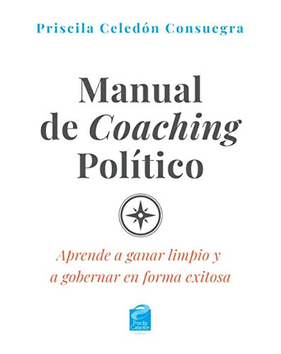 Manual de Coaching Político: Aprende a ganar limpio y a gobernar en forma exitosa (Spanish Edition) (Manual Del Coaching)