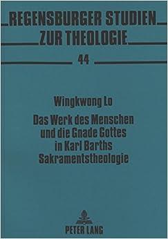 Das Werk Des Menschen Und Die Gnade Gottes in Karl Barths Sakramentstheologie (Regensburger Studien zur Theologie (Pdf))