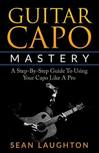 Guitar Capo Mastery: A Step-By-Step Guide To Using Your Capo Like A Pro (Acoustic Guitar For Beginners)