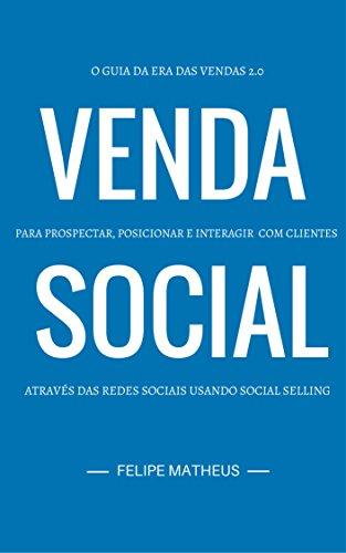 Venda Social: O Guia da Era das Vendas 2.0 - Prospectar, Posicionar e Interagir com Clientes através das Redes Sociais usando Social Selling