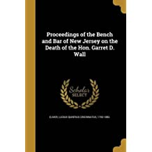 Proceedings of the Bench and Bar of New Jersey on the Death of the Hon. Garret D. Wall