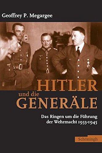 Hitler und die Generäle: Das Ringen um die Führung der Wehrmacht 1933-1945