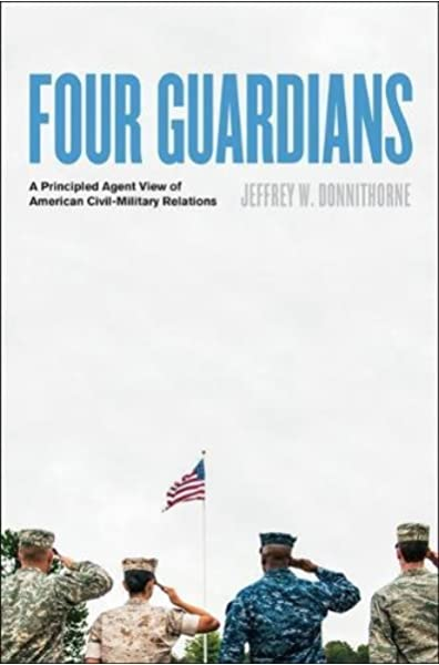 Amazon Com Four Guardians A Principled Agent View Of American Civil Military Relations 9781421425429 Donnithorne Jeffrey W Books