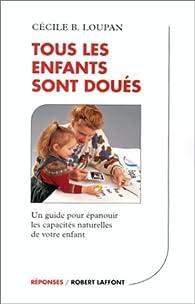 Tous les enfants sont doués : Un guide pour épanouir les capacités naturelles de votre enfant par Cécile B. Loupan