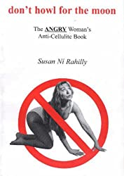 Don't Howl at the Moon. The ANGRY Woman's Anti-Cellulite Book.