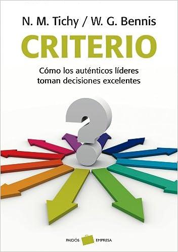 Criterio: Cómo los auténticos líderes toman decisiones excelentes (Empresa)  : Tichy, Noel M., Bennis, Warren G.: Amazon.es: Libros