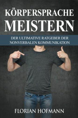 Körpersprache: Körpersprache meistern - Der Ultimative Ratgeber der nonverbalen Kommunikation (Krpersprache lesen, Krpersprache meistern, Manipulation, Flirt), Band 1)