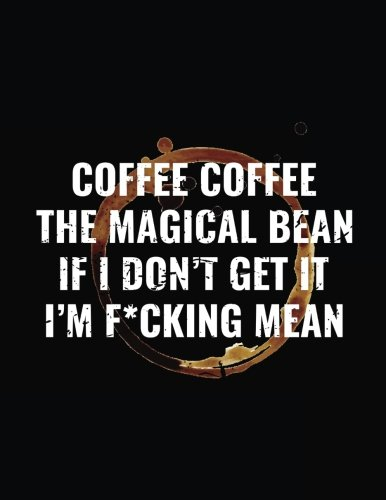 Coffee Coffee The Magical Bean If I Don't Get It I'm F*cking Mean: Funny Journal, Blank Lined Notebook, 8.5 x 11 (Journals To Write In) V1 by Dartan Creations