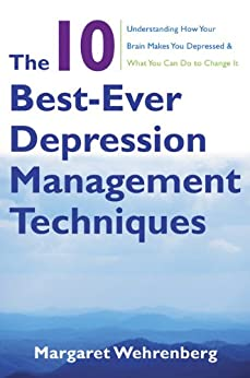 The 10 Best-Ever Depression Management Techniques: Understanding How Your Brain Makes You Depressed and What You Can Do to Change It by [Wehrenberg, Margaret]