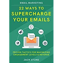 Email Marketing: 22 Ways to Supercharge your Emails: Proven Tactics for Maximizing Engagement Levels & Revenue