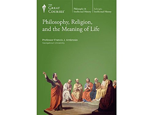 Philosophy, Religion, and the Meaning of Life by The Teaching Company