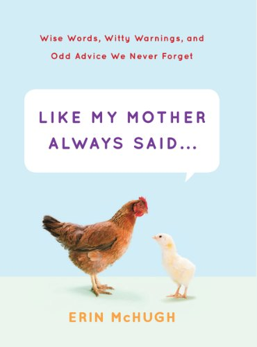 Like My Mother Always Said . . .: Wise Words, Witty Warnings, and Odd Advice We Never Forget