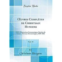 Oeuvres Complètes de Christiaan Huygens, Vol. 15: 1925; Observations Astronomiques, Système de Saturne, Travaux Astronomiques, 1658-1666 (Classic Reprint)