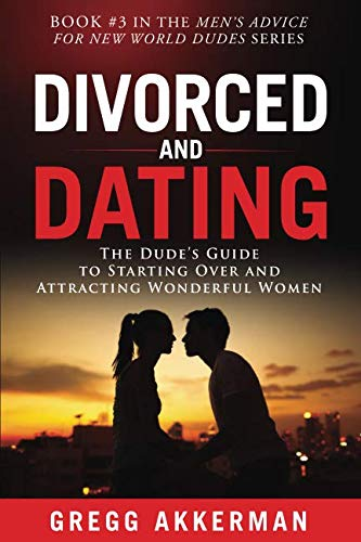 Divorced and Dating: The Dude's Guide to Starting Over and Attracting Wonderful Women (Men's Advice for New World Dudes) (Dating Kids With)