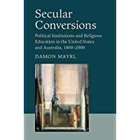 Secular Conversions: Political Institutions and Religious Education in the United States and Australia, 1800–2000 (Cambridge Studies in Social Theory, Religion and Politics)