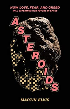 Asteroids: How Love, Fear, And Greed Will Determine Our Future in Space by Martin Elvis