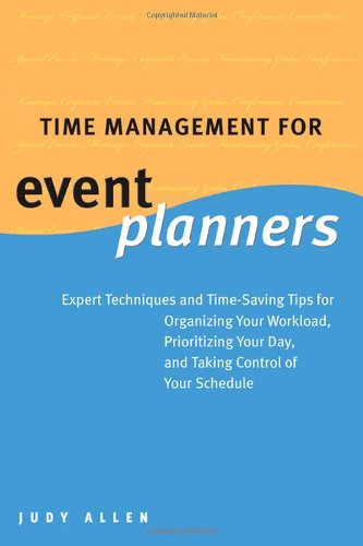 Time Management for Event Planners: Expert Techniques and Time-Saving Tips for Organizing Your Workload, Prioritizing Yo